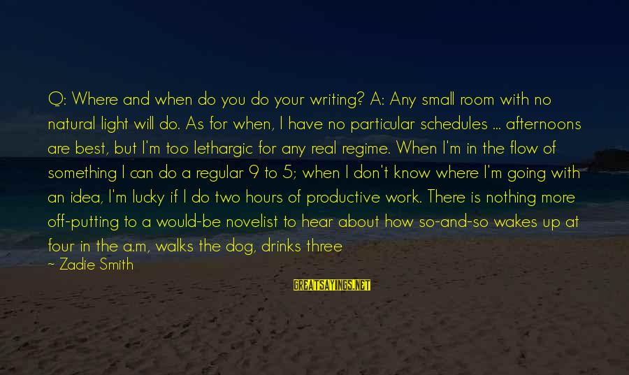 Lethargic Sayings By Zadie Smith: Q: Where and when do you do your writing? A: Any small room with no