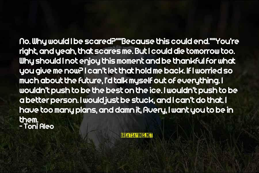"""Let's Be Thankful For What We Have Sayings By Toni Aleo: No. Why would I be scared?""""""""Because this could end.""""""""You're right, and yeah, that scares me."""
