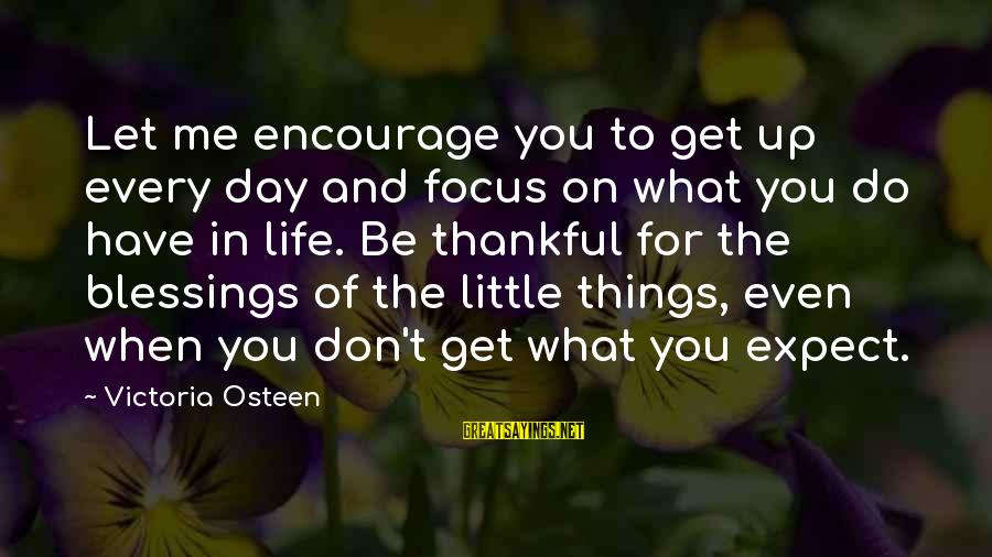Let's Be Thankful For What We Have Sayings By Victoria Osteen: Let me encourage you to get up every day and focus on what you do
