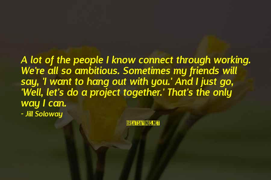 Let's Hang Out Sayings By Jill Soloway: A lot of the people I know connect through working. We're all so ambitious. Sometimes
