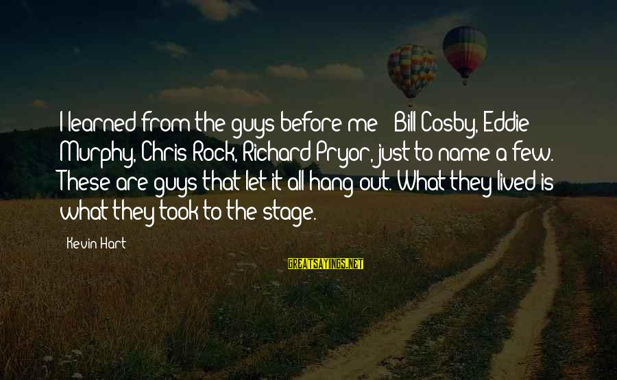 Let's Hang Out Sayings By Kevin Hart: I learned from the guys before me - Bill Cosby, Eddie Murphy, Chris Rock, Richard