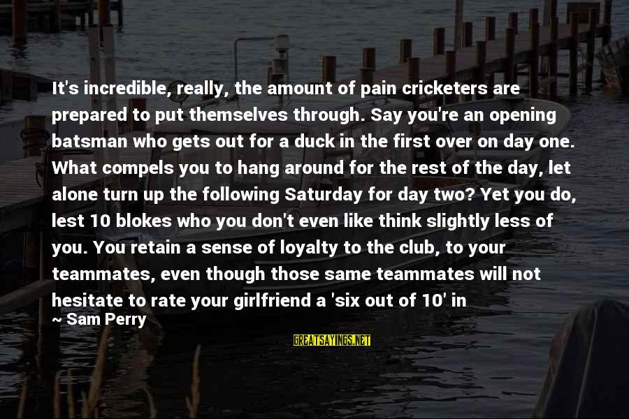 Let's Hang Out Sayings By Sam Perry: It's incredible, really, the amount of pain cricketers are prepared to put themselves through. Say
