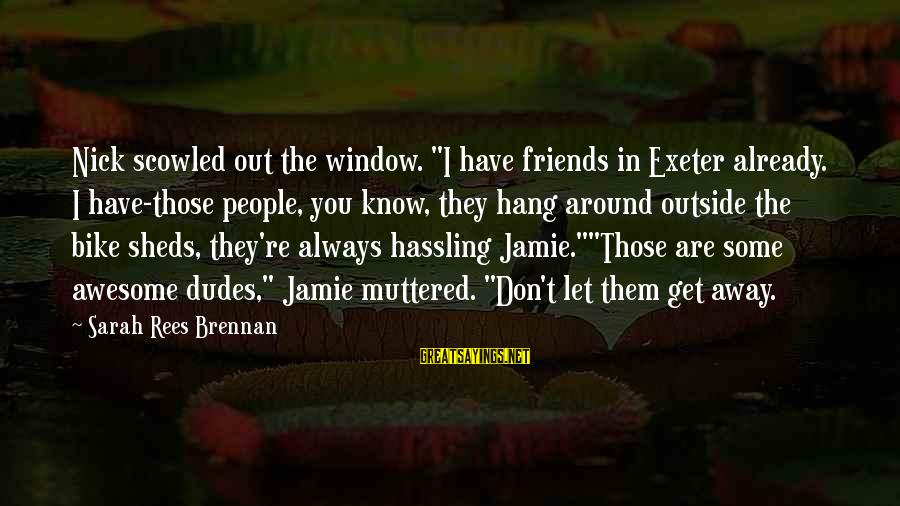 """Let's Hang Out Sayings By Sarah Rees Brennan: Nick scowled out the window. """"I have friends in Exeter already. I have-those people, you"""