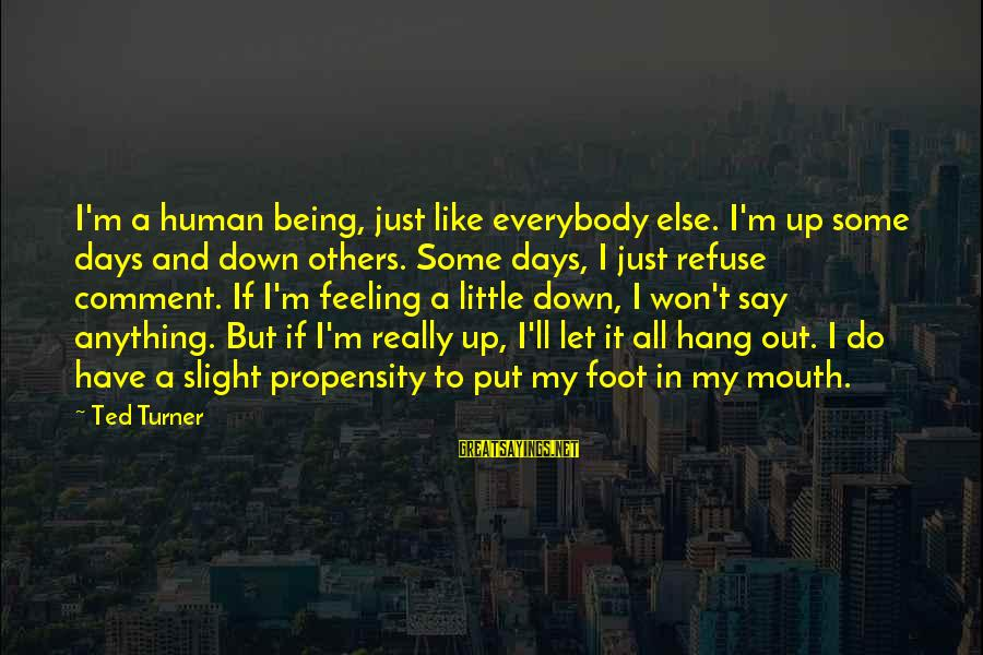 Let's Hang Out Sayings By Ted Turner: I'm a human being, just like everybody else. I'm up some days and down others.