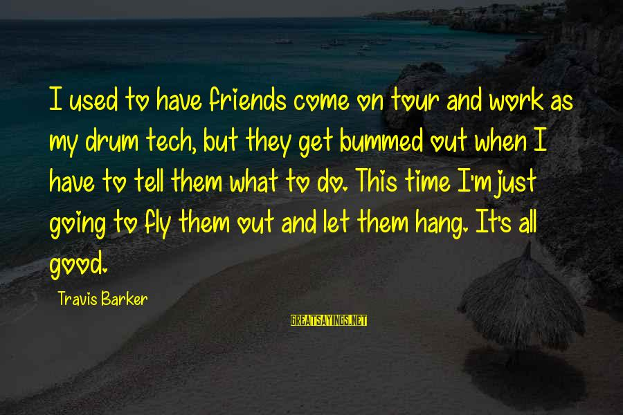 Let's Hang Out Sayings By Travis Barker: I used to have friends come on tour and work as my drum tech, but
