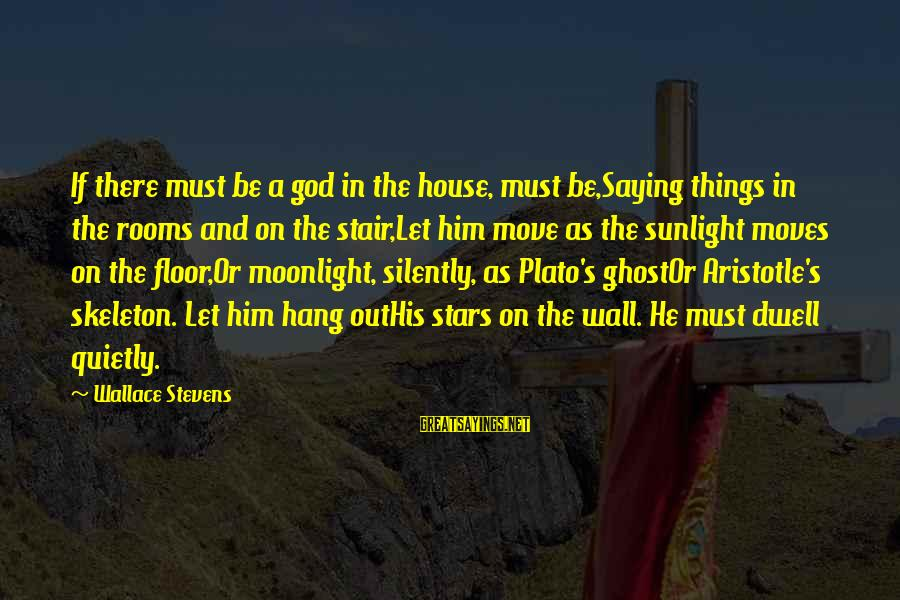 Let's Hang Out Sayings By Wallace Stevens: If there must be a god in the house, must be,Saying things in the rooms