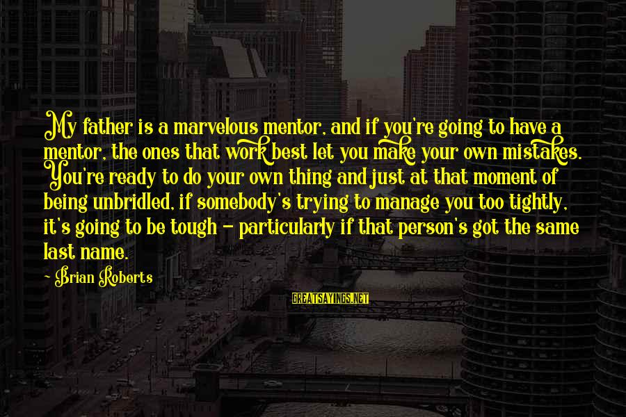 Let's Make It Work Sayings By Brian Roberts: My father is a marvelous mentor, and if you're going to have a mentor, the