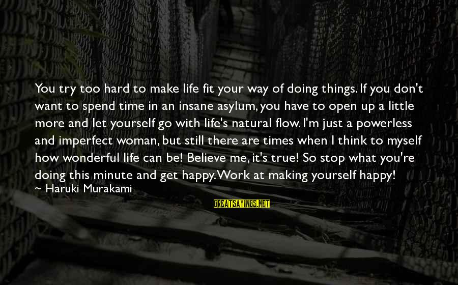Let's Make It Work Sayings By Haruki Murakami: You try too hard to make life fit your way of doing things. If you