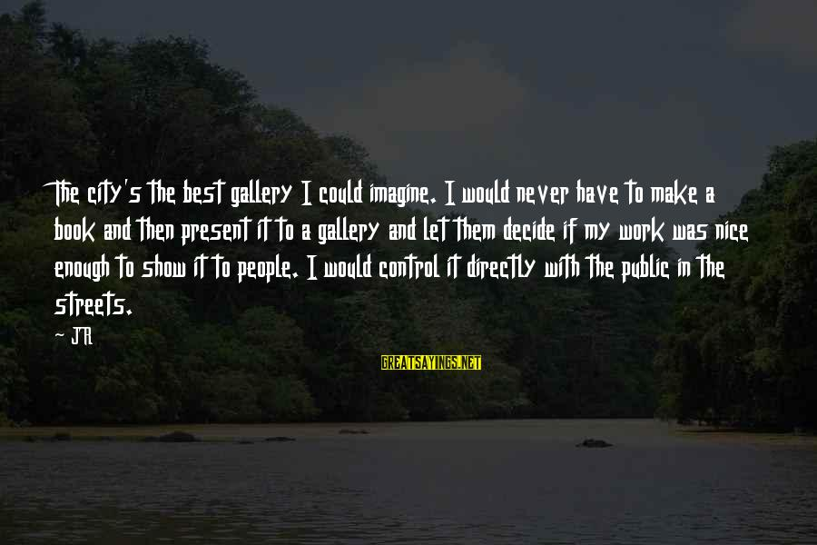 Let's Make It Work Sayings By JR: The city's the best gallery I could imagine. I would never have to make a