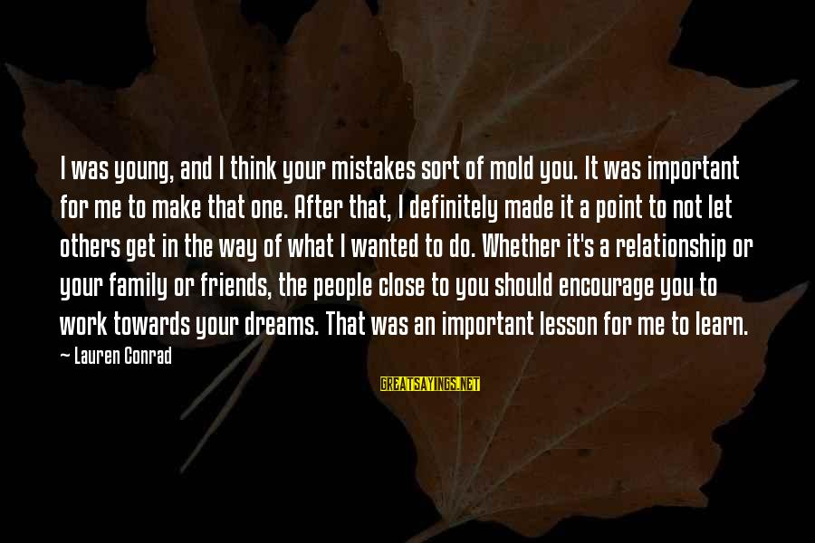 Let's Make It Work Sayings By Lauren Conrad: I was young, and I think your mistakes sort of mold you. It was important