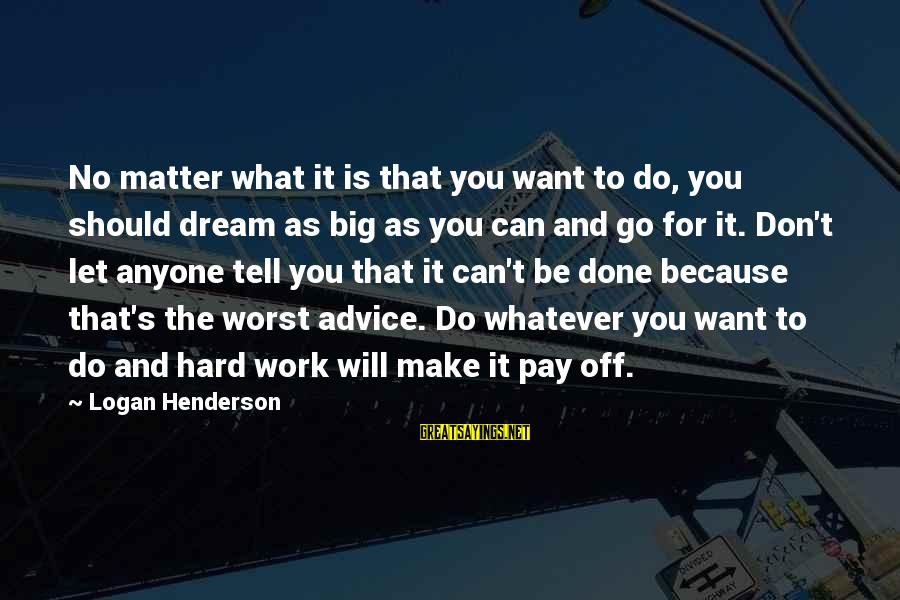 Let's Make It Work Sayings By Logan Henderson: No matter what it is that you want to do, you should dream as big