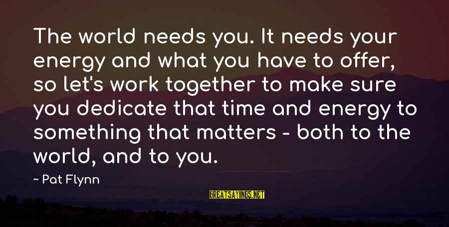 Let's Make It Work Sayings By Pat Flynn: The world needs you. It needs your energy and what you have to offer, so
