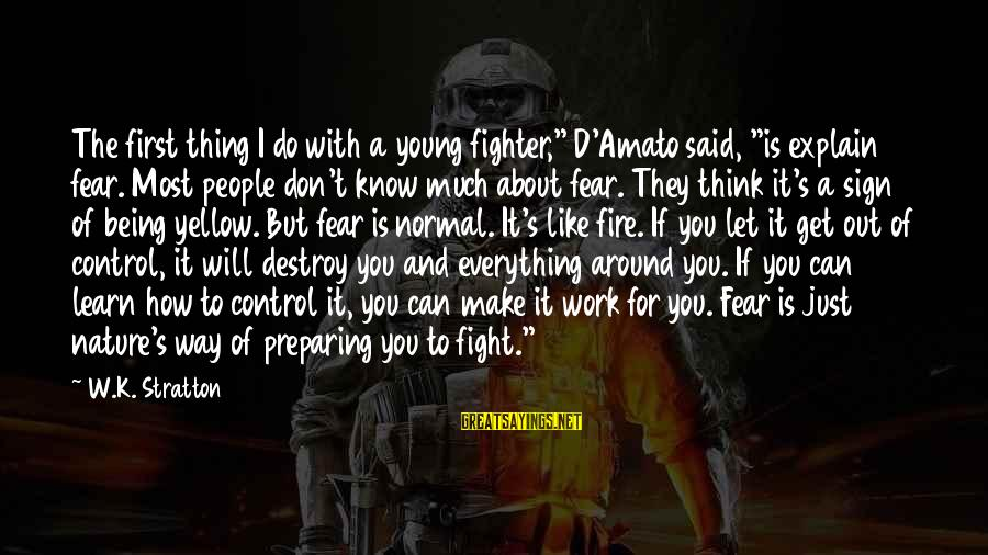 """Let's Make It Work Sayings By W.K. Stratton: The first thing I do with a young fighter,"""" D'Amato said, """"is explain fear. Most"""