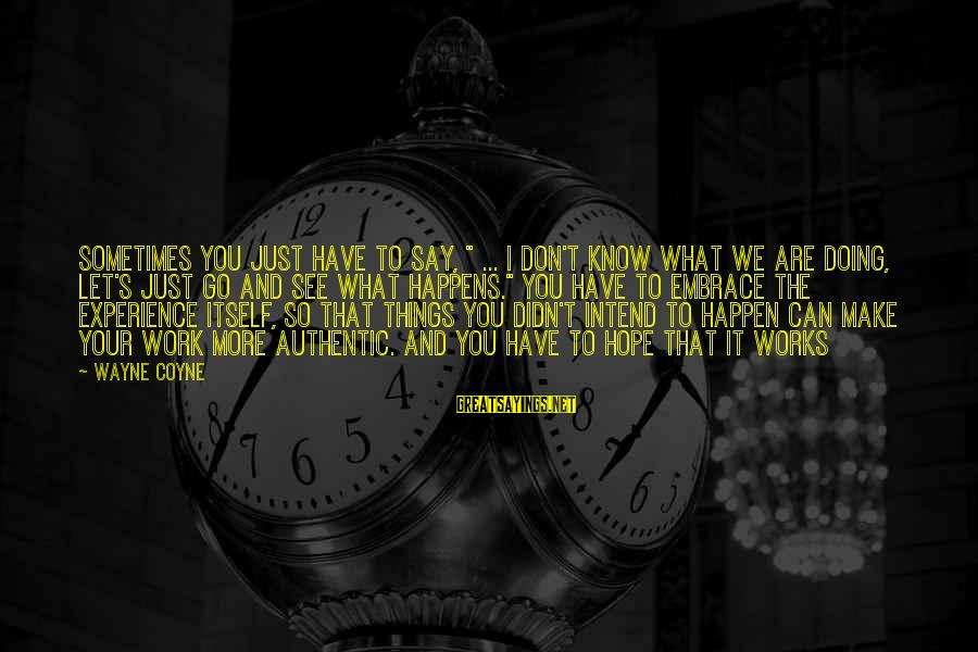 """Let's Make It Work Sayings By Wayne Coyne: Sometimes you just have to say, """" ... I don't know what we are doing,"""