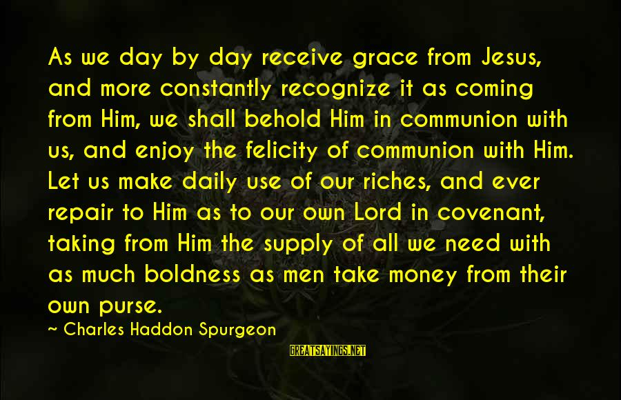 Let's Make Some Money Sayings By Charles Haddon Spurgeon: As we day by day receive grace from Jesus, and more constantly recognize it as