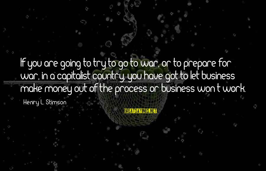 Let's Make Some Money Sayings By Henry L. Stimson: If you are going to try to go to war, or to prepare for war,