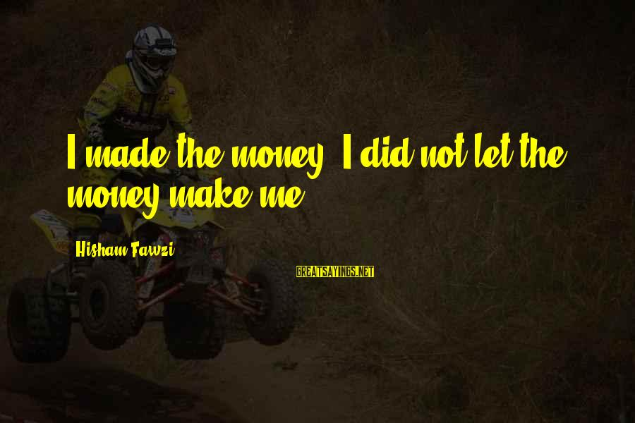 Let's Make Some Money Sayings By Hisham Fawzi: I made the money; I did not let the money make me