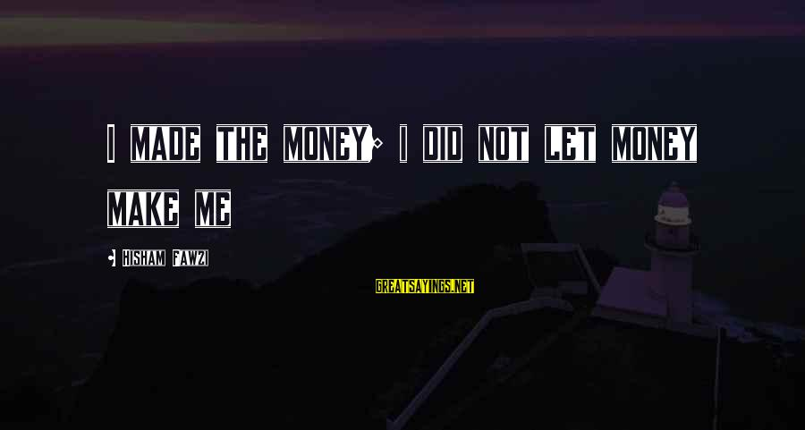 Let's Make Some Money Sayings By Hisham Fawzi: I made the money; i did not let money make me