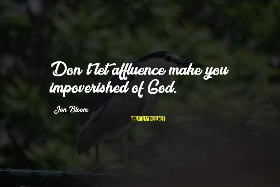 Let's Make Some Money Sayings By Jon Bloom: Don't let affluence make you impoverished of God.