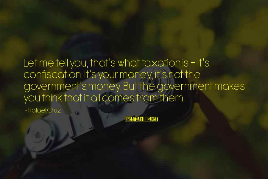 Let's Make Some Money Sayings By Rafael Cruz: Let me tell you, that's what taxation is - it's confiscation. It's your money, it's