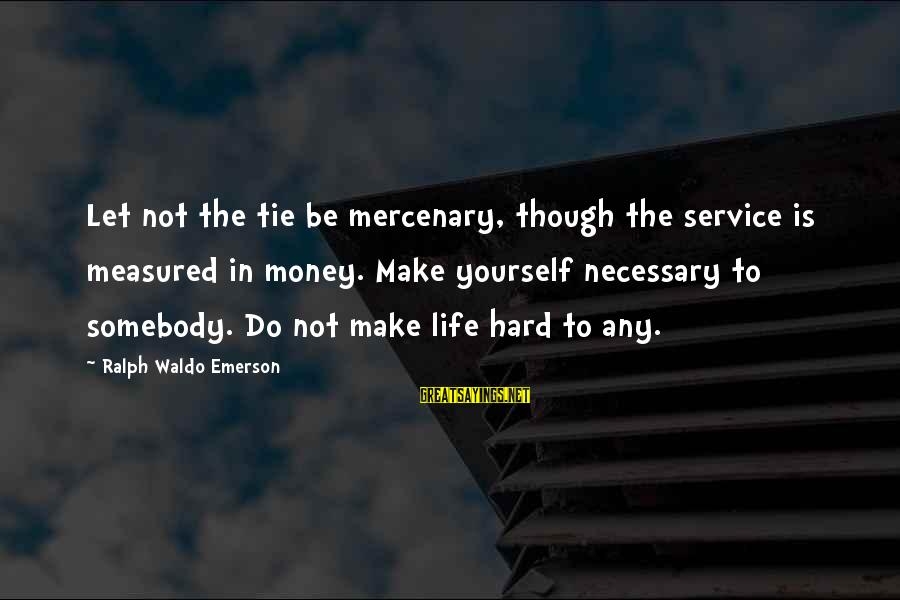 Let's Make Some Money Sayings By Ralph Waldo Emerson: Let not the tie be mercenary, though the service is measured in money. Make yourself