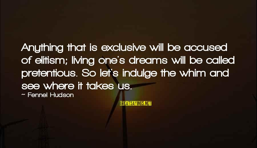 Let's See Where Life Takes Us Sayings By Fennel Hudson: Anything that is exclusive will be accused of elitism; living one's dreams will be called