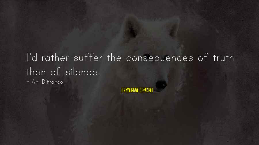 Let's Start The Party Sayings By Ani DiFranco: I'd rather suffer the consequences of truth than of silence.
