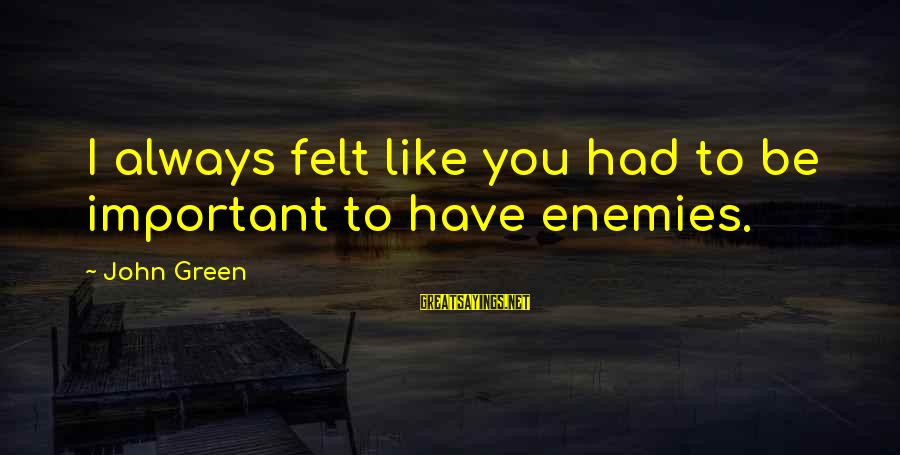 Let's Start The Party Sayings By John Green: I always felt like you had to be important to have enemies.