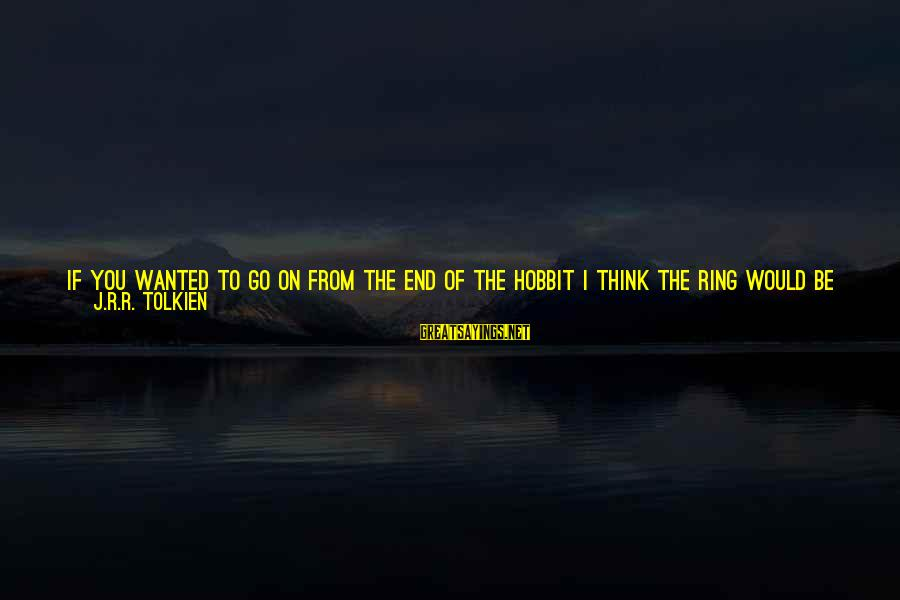 Letter A Sayings By J.R.R. Tolkien: If you wanted to go on from the end of The Hobbit I think the