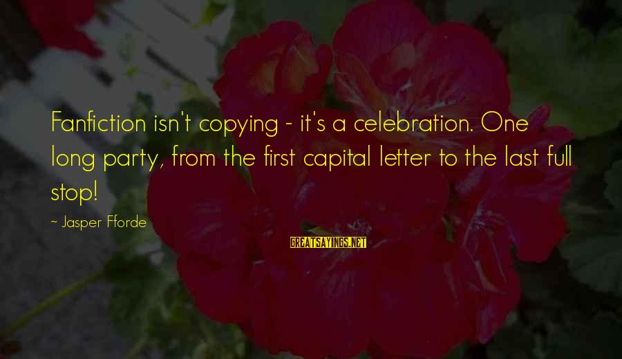 Letter A Sayings By Jasper Fforde: Fanfiction isn't copying - it's a celebration. One long party, from the first capital letter