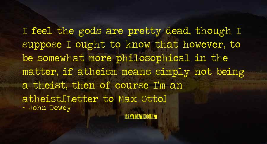Letter A Sayings By John Dewey: I feel the gods are pretty dead, though I suppose I ought to know that