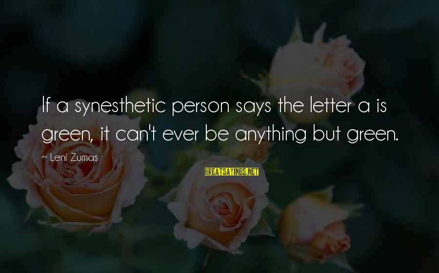 Letter A Sayings By Leni Zumas: If a synesthetic person says the letter a is green, it can't ever be anything