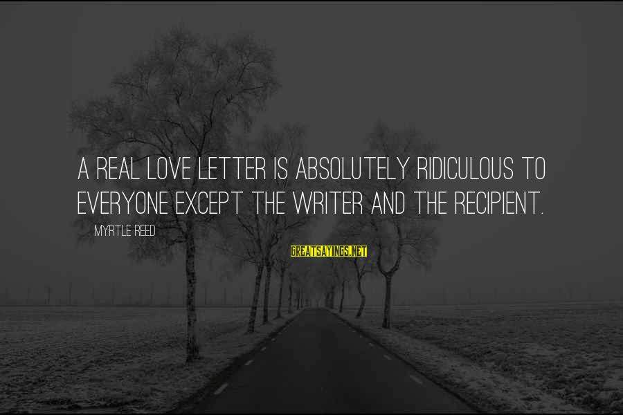 Letter A Sayings By Myrtle Reed: A real love letter is absolutely ridiculous to everyone except the writer and the recipient.