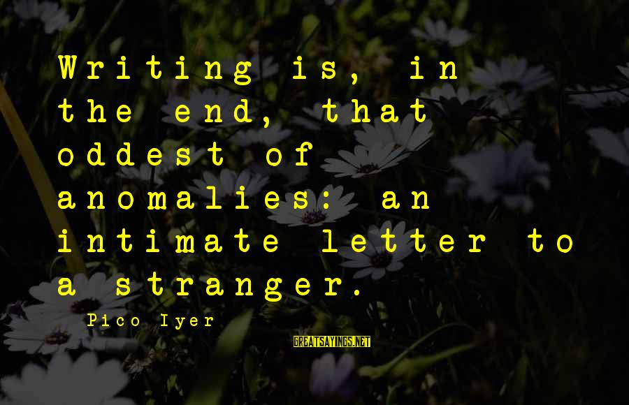 Letter A Sayings By Pico Iyer: Writing is, in the end, that oddest of anomalies: an intimate letter to a stranger.