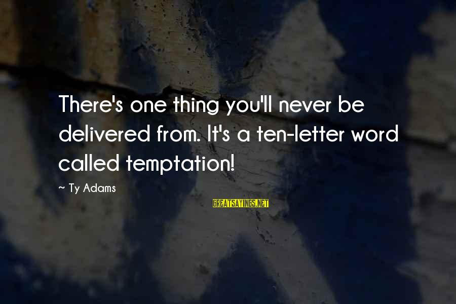 Letter A Sayings By Ty Adams: There's one thing you'll never be delivered from. It's a ten-letter word called temptation!