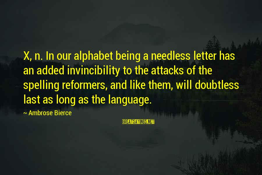 Letter X Sayings By Ambrose Bierce: X, n. In our alphabet being a needless letter has an added invincibility to the