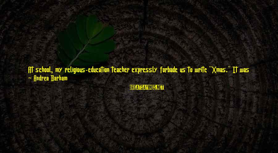 """Letter X Sayings By Andrea Barham: At school, my religious-education teacher expressly forbade us to write """"Xmas."""" It was regarded as"""