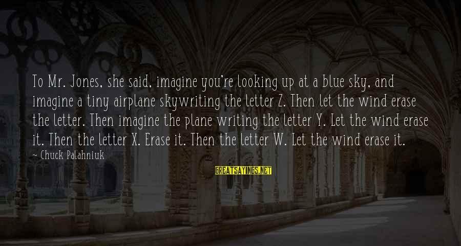 Letter X Sayings By Chuck Palahniuk: To Mr. Jones, she said, imagine you're looking up at a blue sky, and imagine