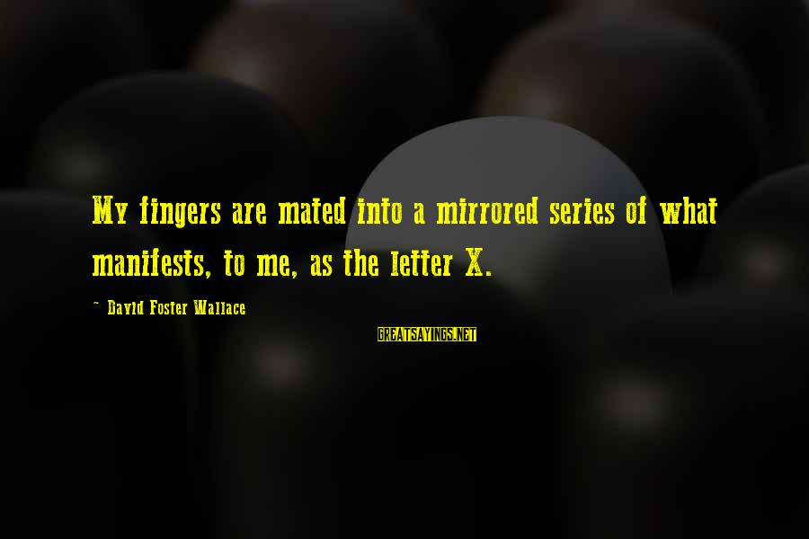 Letter X Sayings By David Foster Wallace: My fingers are mated into a mirrored series of what manifests, to me, as the
