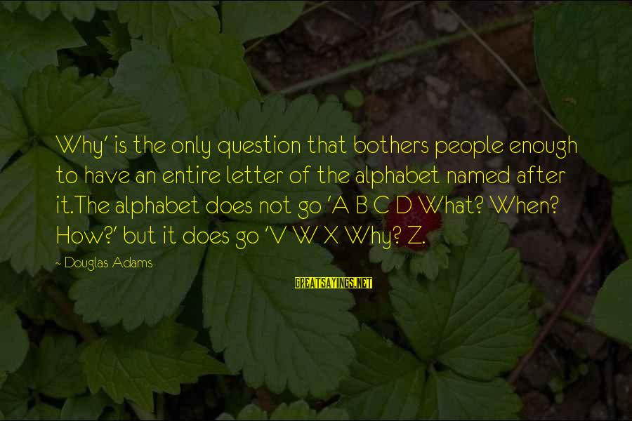 Letter X Sayings By Douglas Adams: Why' is the only question that bothers people enough to have an entire letter of