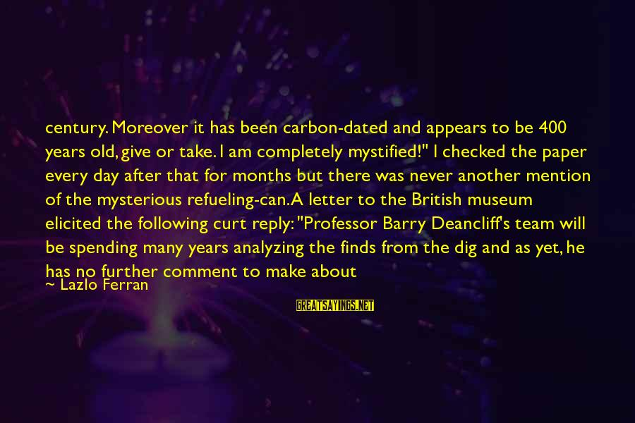 Letter X Sayings By Lazlo Ferran: century. Moreover it has been carbon-dated and appears to be 400 years old, give or