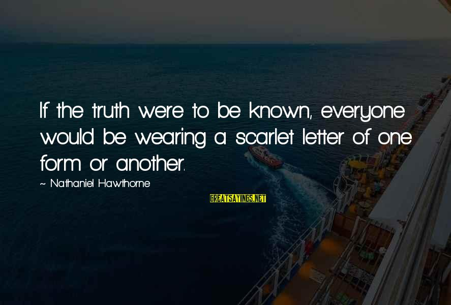 Letter X Sayings By Nathaniel Hawthorne: If the truth were to be known, everyone would be wearing a scarlet letter of