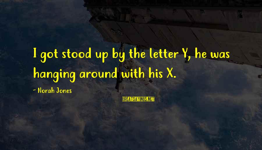 Letter X Sayings By Norah Jones: I got stood up by the letter Y, he was hanging around with his X.