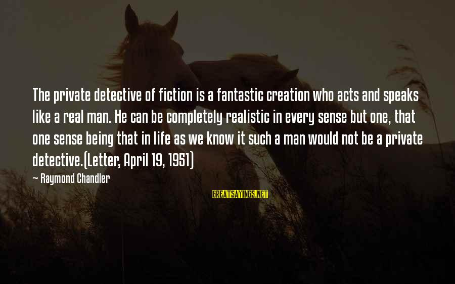 Letter X Sayings By Raymond Chandler: The private detective of fiction is a fantastic creation who acts and speaks like a