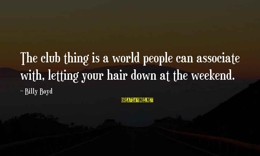 Letting Down Sayings By Billy Boyd: The club thing is a world people can associate with, letting your hair down at