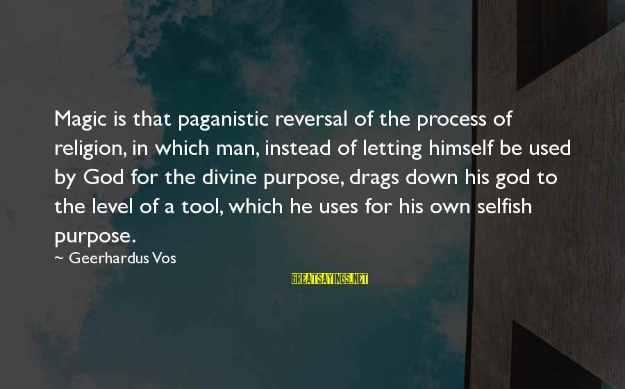 Letting Down Sayings By Geerhardus Vos: Magic is that paganistic reversal of the process of religion, in which man, instead of