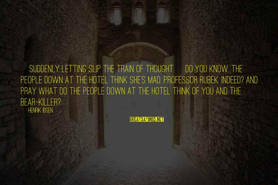 Letting Down Sayings By Henrik Ibsen: [Suddenly letting slip the train of thought.] Do you know, the people down at the