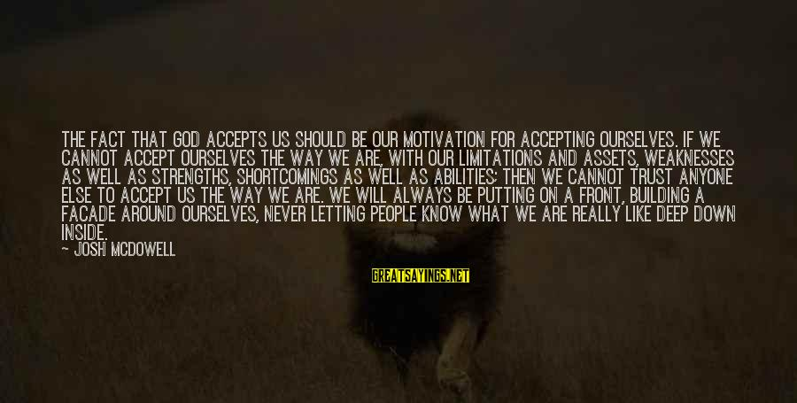 Letting Down Sayings By Josh McDowell: The fact that God accepts us should be our motivation for accepting ourselves. If we