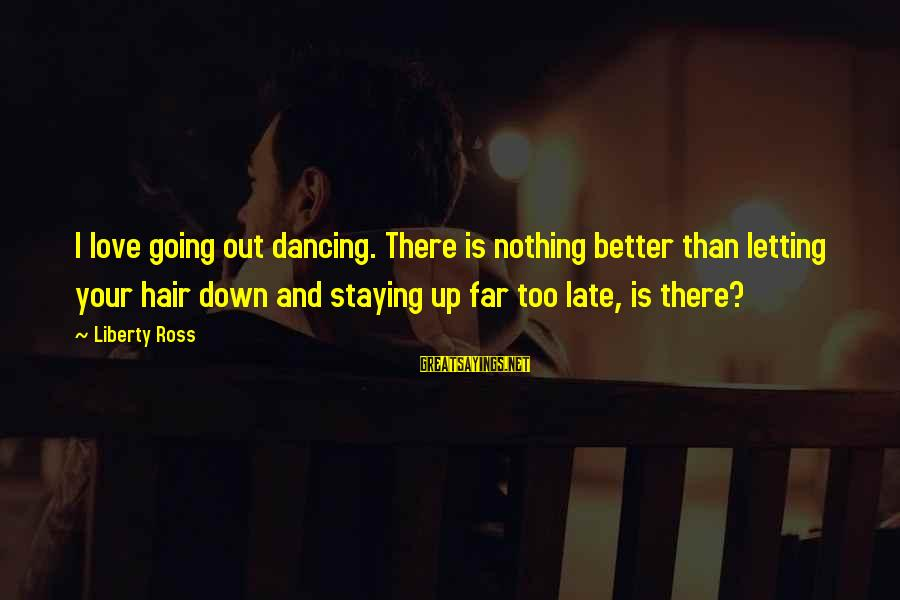 Letting Down Sayings By Liberty Ross: I love going out dancing. There is nothing better than letting your hair down and