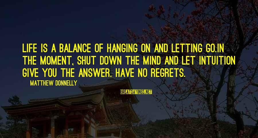 Letting Down Sayings By Matthew Donnelly: Life is a balance of hanging on and letting go.In the moment, shut down the